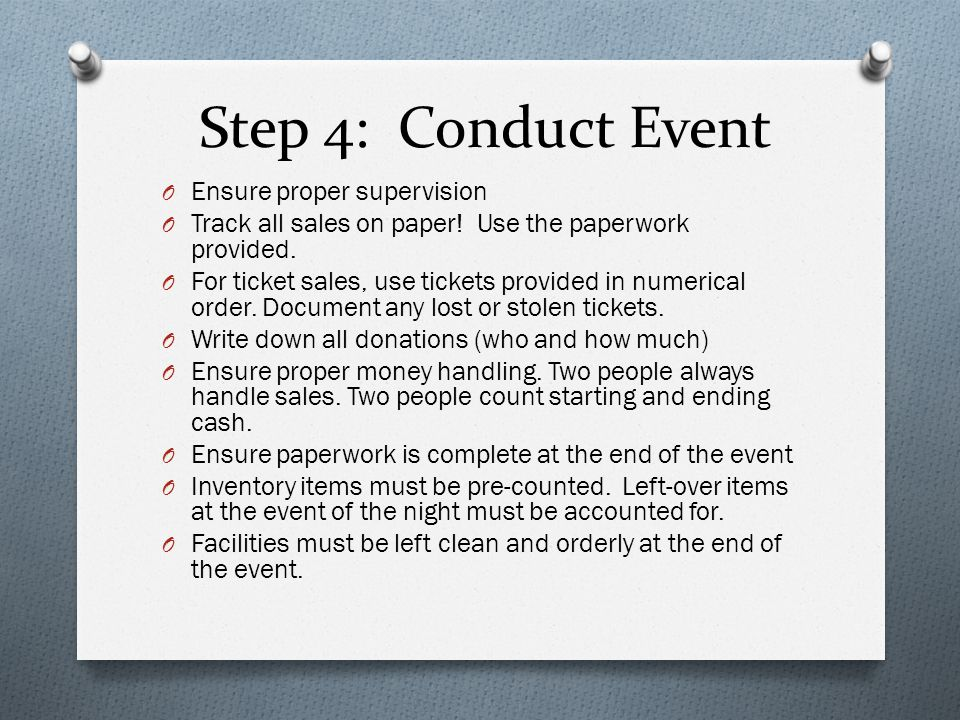 Step 4: Conduct Event O Ensure proper supervision O Track all sales on paper! Use the paperwork provided. O For ticket sales, use tickets provided in