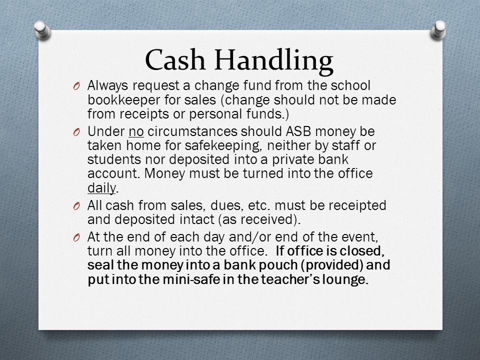 Cash Handling O Always request a change fund from the school bookkeeper for sales (change should not be made from receipts or personal funds.) O Under