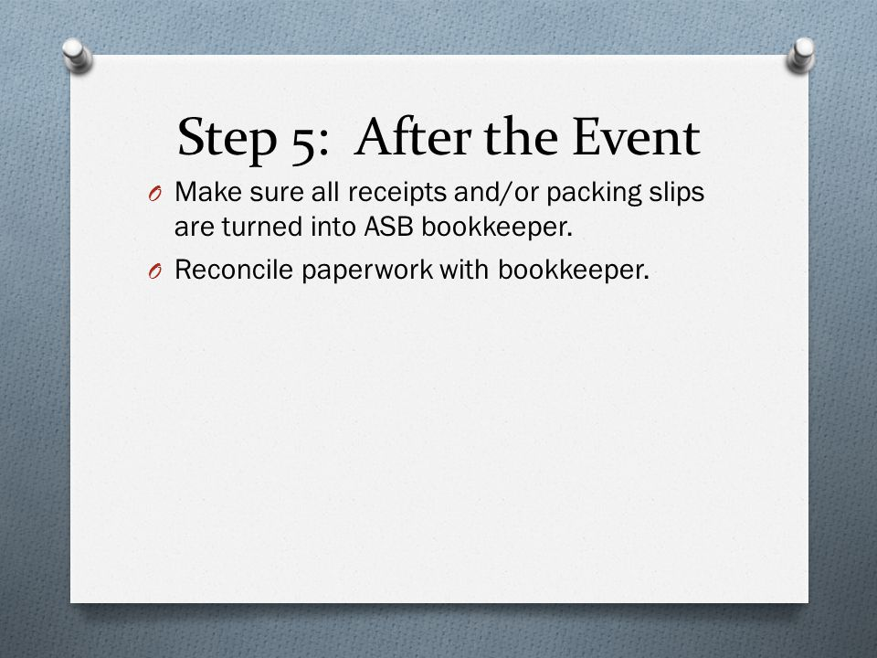 Step 5: After the Event O Make sure all receipts and/or packing slips are turned into ASB bookkeeper. O Reconcile paperwork with bookkeeper.