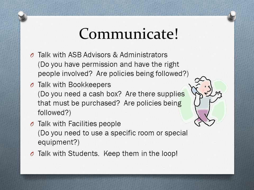 Communicate! O Talk with ASB Advisors & Administrators (Do you have permission and have the right people involved? Are policies being followed?) O Tal
