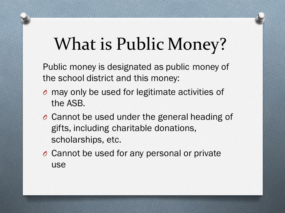What is Public Money? Public money is designated as public money of the school district and this money: O may only be used for legitimate activities o
