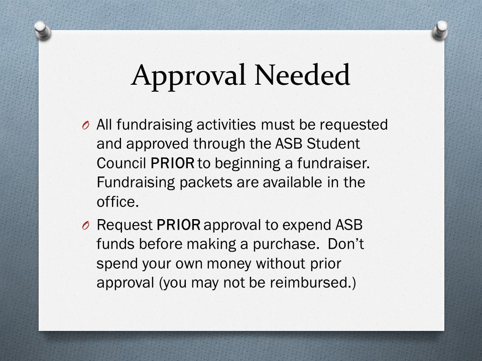 Approval Needed O All fundraising activities must be requested and approved through the ASB Student Council PRIOR to beginning a fundraiser. Fundraisi