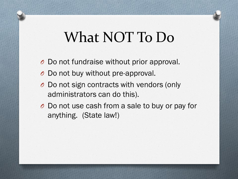 What NOT To Do O Do not fundraise without prior approval. O Do not buy without pre-approval. O Do not sign contracts with vendors (only administrators
