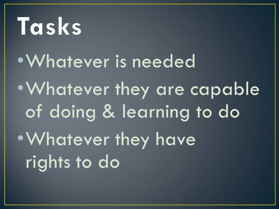Whatever is needed Whatever they are capable of doing & learning to do Whatever they have rights to do