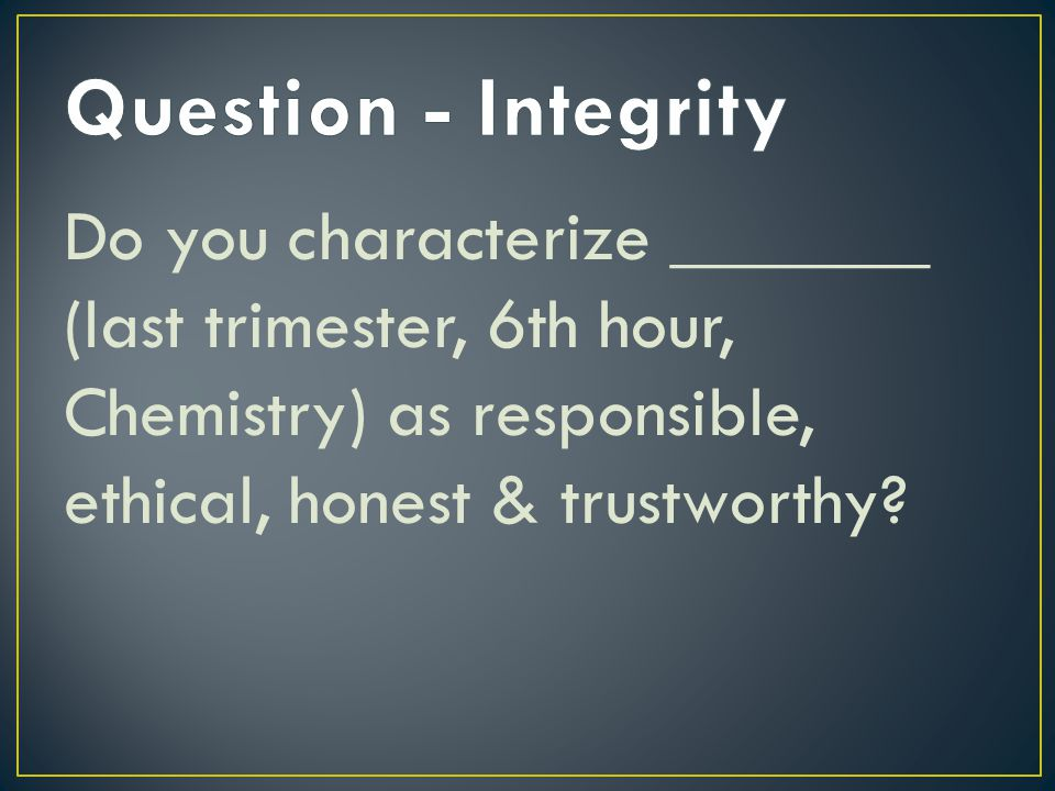 Do you characterize _______ (last trimester, 6th hour, Chemistry) as responsible, ethical, honest & trustworthy