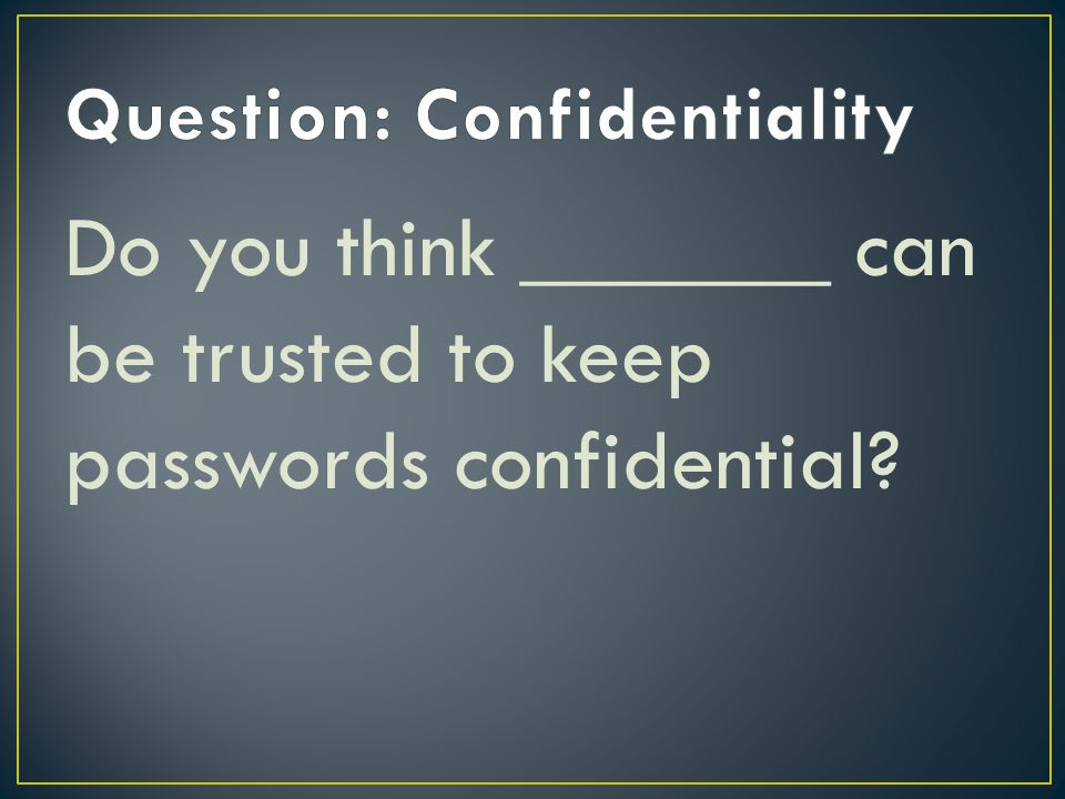 Do you think _______ can be trusted to keep passwords confidential