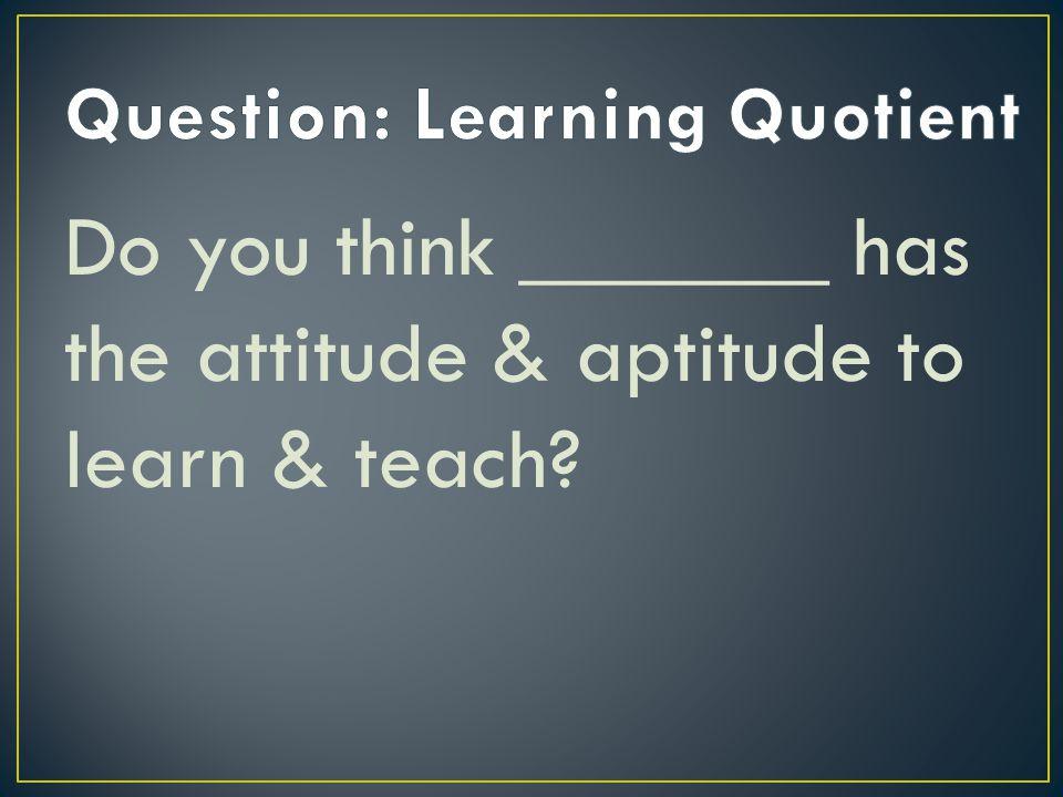 Do you think _______ has the attitude & aptitude to learn & teach?