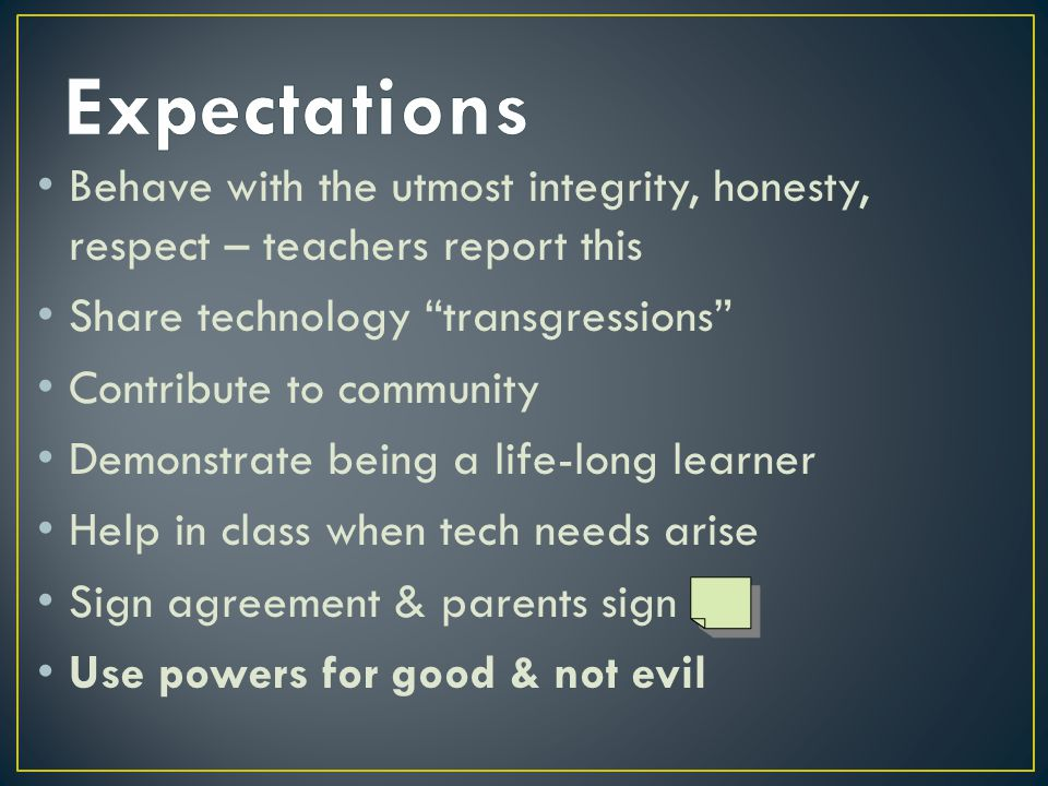 Behave with the utmost integrity, honesty, respect – teachers report this Share technology transgressions Contribute to community Demonstrate being a life-long learner Help in class when tech needs arise Sign agreement & parents sign Use powers for good & not evil