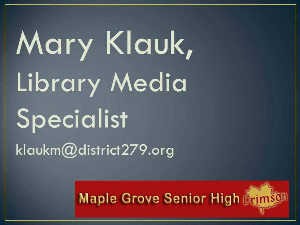 Mary Klauk, Library Media Specialist klaukm@district279.org