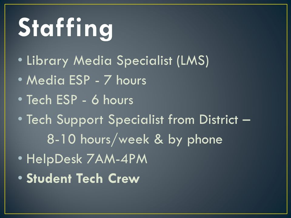 Library Media Specialist (LMS) Media ESP - 7 hours Tech ESP - 6 hours Tech Support Specialist from District – 8-10 hours/week & by phone HelpDesk 7AM-4PM Student Tech Crew