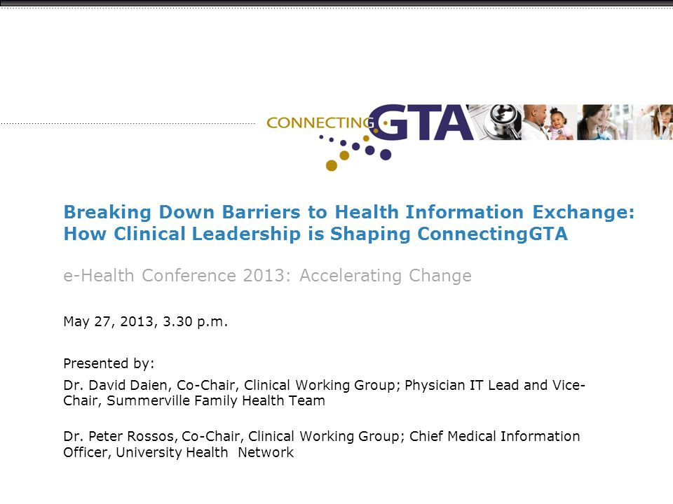 Breaking Down Barriers to Health Information Exchange: How Clinical Leadership is Shaping ConnectingGTA e-Health Conference 2013: Accelerating Change May 27, 2013, 3.30 p.m.