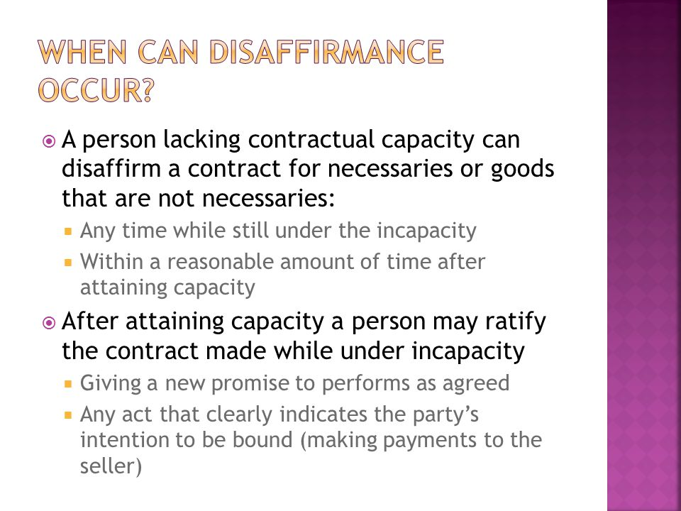  A person lacking contractual capacity can disaffirm a contract for necessaries or goods that are not necessaries:  Any time while still under the i