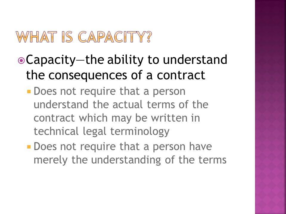  Capacity—the ability to understand the consequences of a contract  Does not require that a person understand the actual terms of the contract which