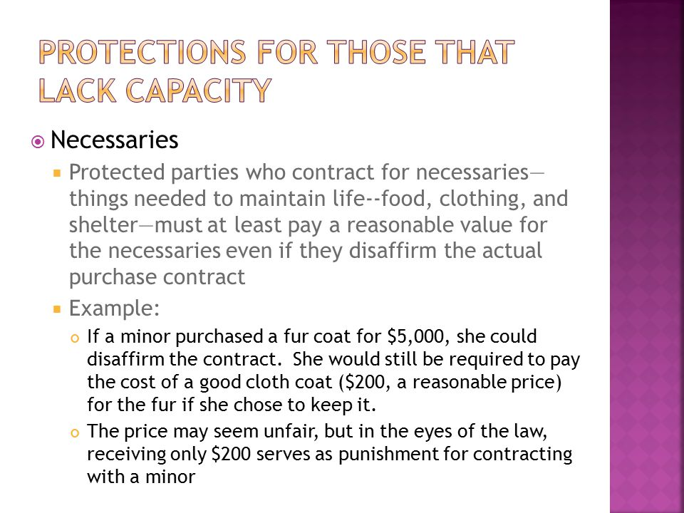  Necessaries  Protected parties who contract for necessaries— things needed to maintain life--food, clothing, and shelter—must at least pay a reason
