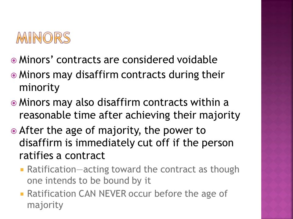  Minors' contracts are considered voidable  Minors may disaffirm contracts during their minority  Minors may also disaffirm contracts within a reas
