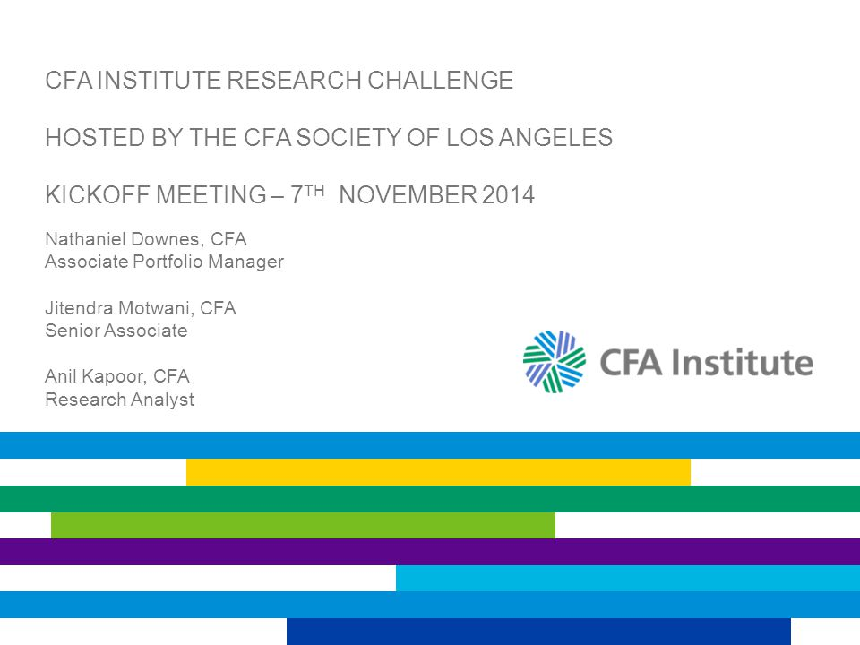 CFA INSTITUTE RESEARCH CHALLENGE HOSTED BY THE CFA SOCIETY OF LOS ANGELES KICKOFF MEETING – 7 TH NOVEMBER 2014 Nathaniel Downes, CFA Associate Portfolio Manager Jitendra Motwani, CFA Senior Associate Anil Kapoor, CFA Research Analyst