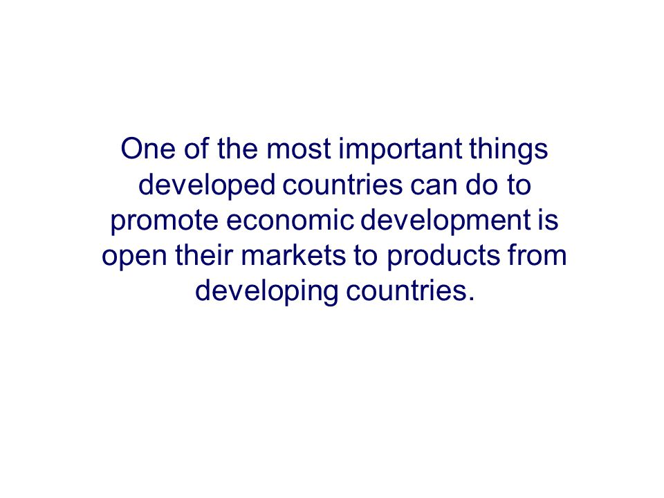 One of the most important things developed countries can do to promote economic development is open their markets to products from developing countrie