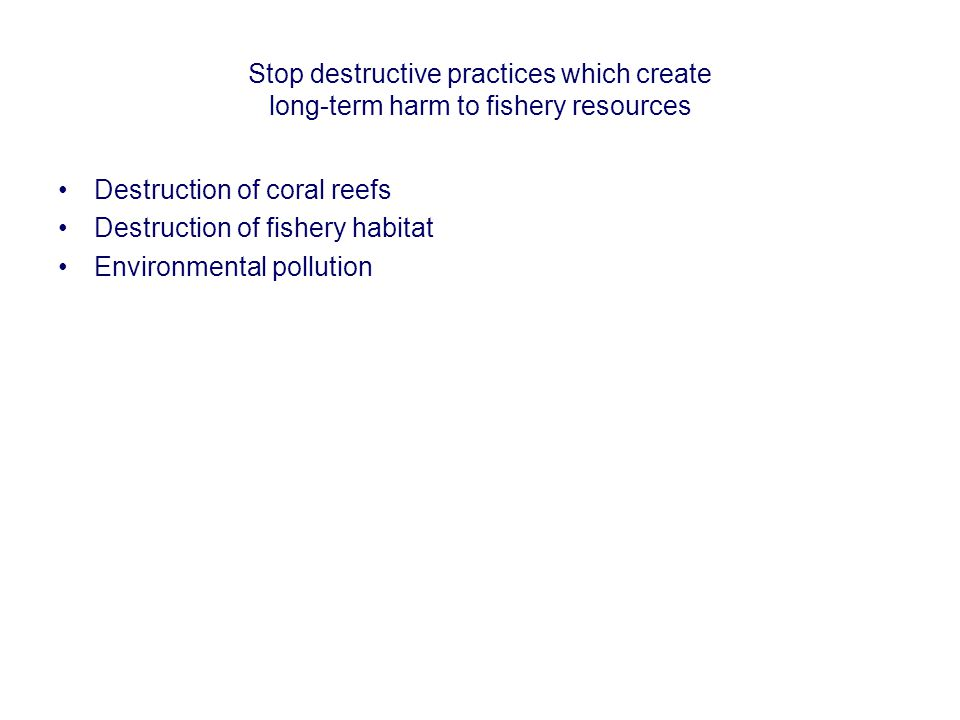 Stop destructive practices which create long-term harm to fishery resources Destruction of coral reefs Destruction of fishery habitat Environmental po