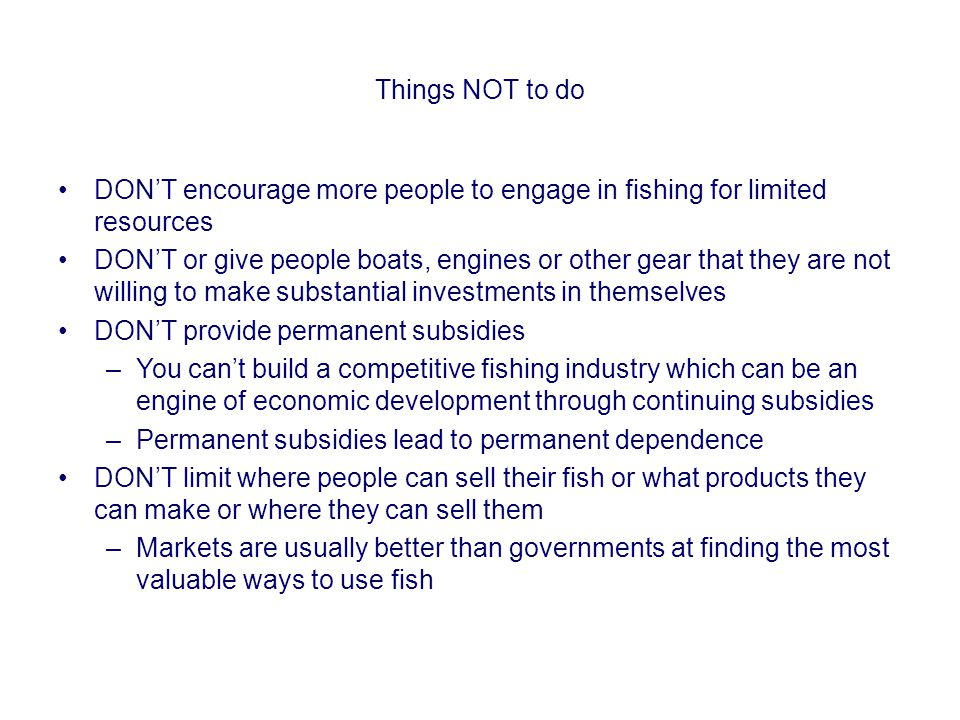 Things NOT to do DON'T encourage more people to engage in fishing for limited resources DON'T or give people boats, engines or other gear that they ar
