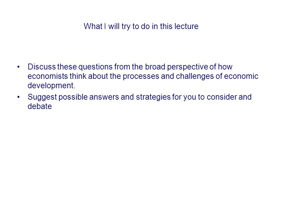 What I will try to do in this lecture Discuss these questions from the broad perspective of how economists think about the processes and challenges of