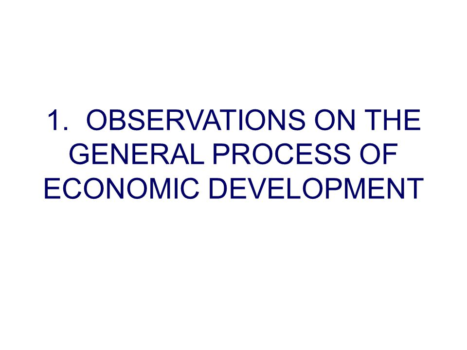 1. OBSERVATIONS ON THE GENERAL PROCESS OF ECONOMIC DEVELOPMENT