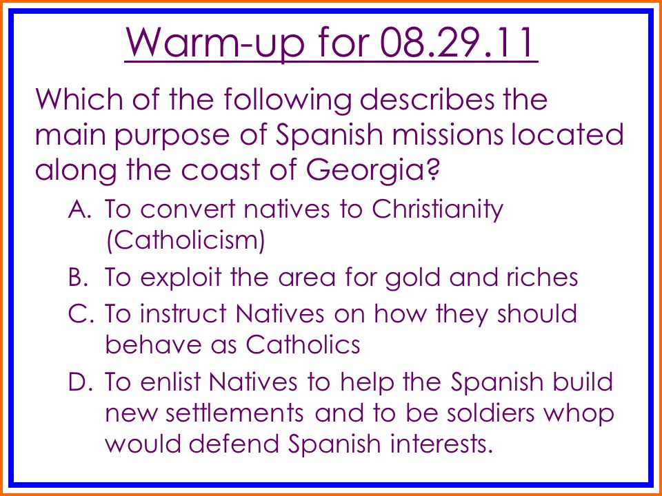 Warm-up for 08.29.11 Which of the following describes the main purpose of Spanish missions located along the coast of Georgia? A.To convert natives to