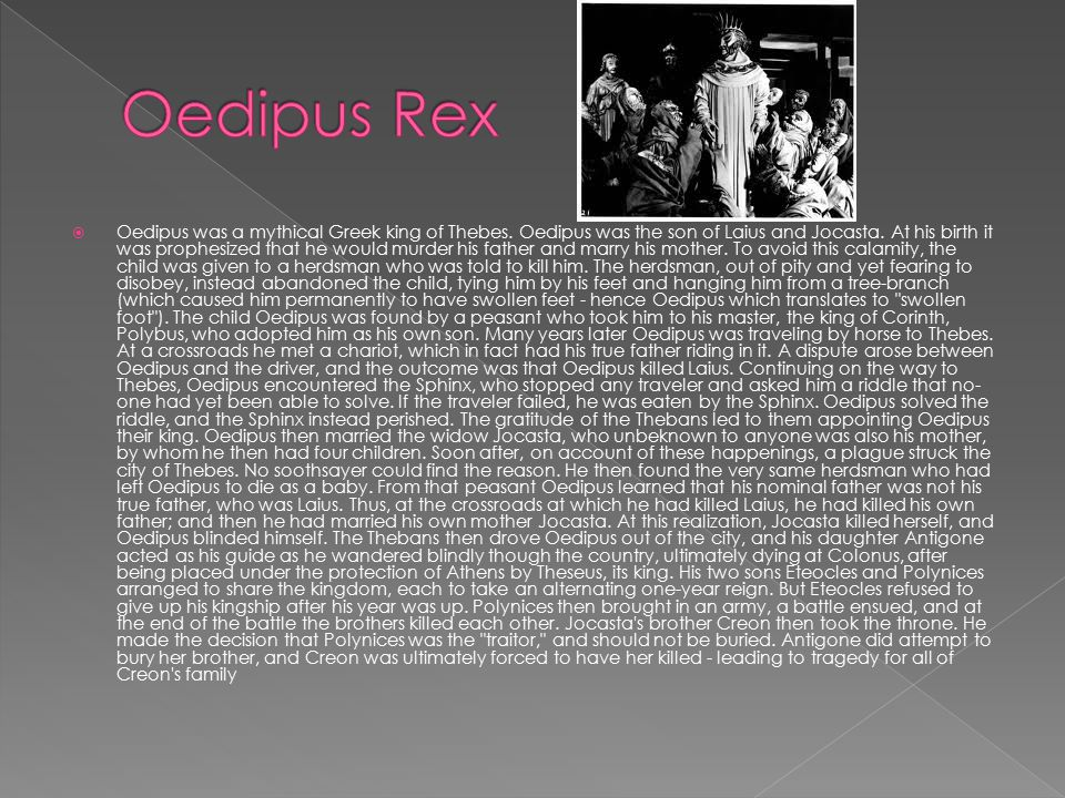  Oedipus was a mythical Greek king of Thebes. Oedipus was the son of Laius and Jocasta.