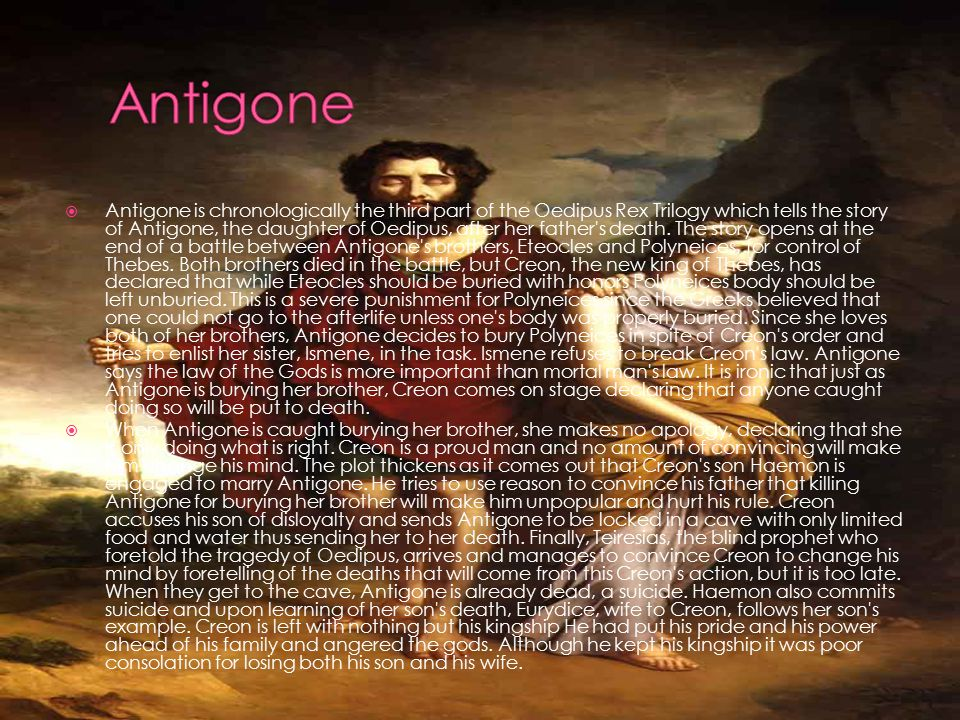  Antigone is chronologically the third part of the Oedipus Rex Trilogy which tells the story of Antigone, the daughter of Oedipus, after her father s death.