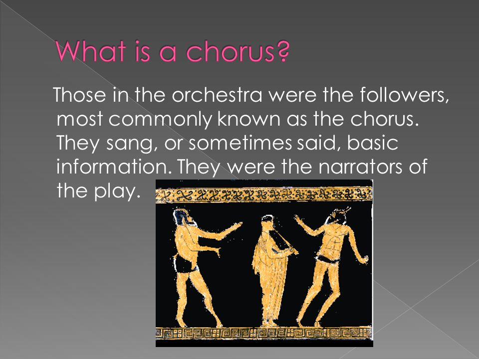 Those in the orchestra were the followers, most commonly known as the chorus.