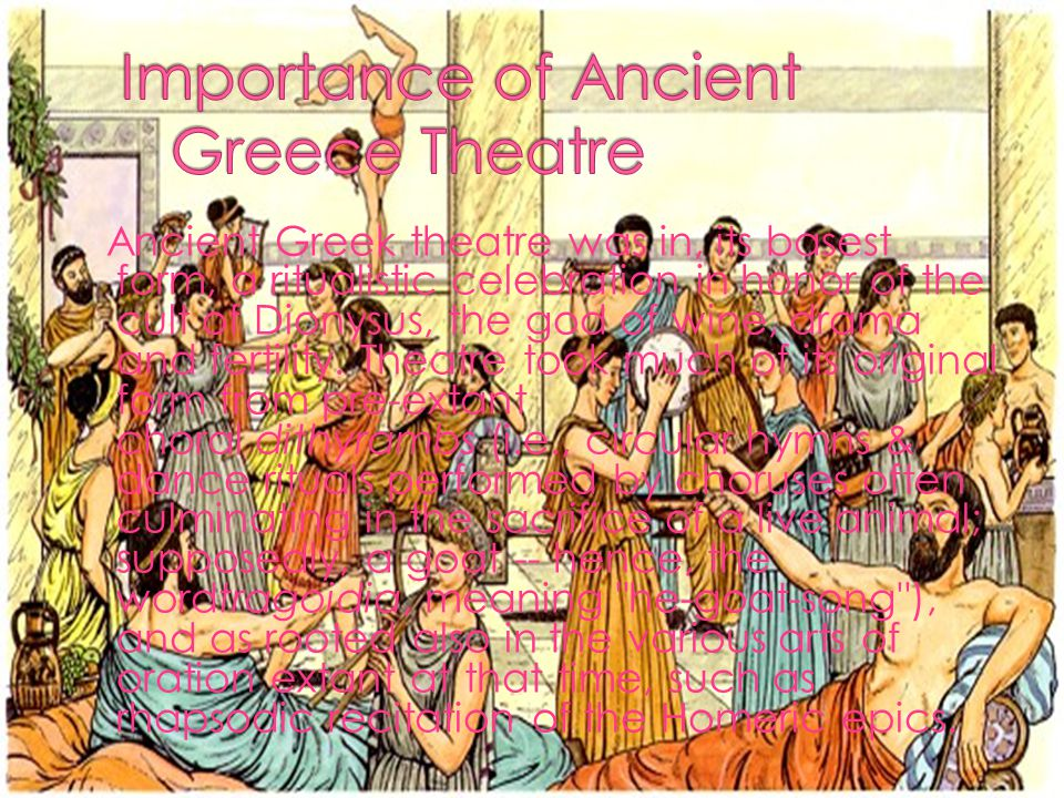 Ancient Greek theatre was in, its basest form, a ritualistic celebration in honor of the cult of Dionysus, the god of wine, drama and fertility.