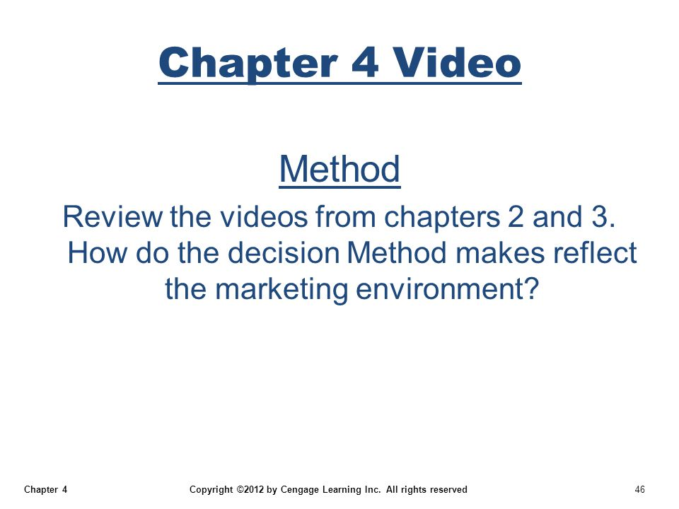 Chapter 4 Copyright ©2012 by Cengage Learning Inc. All rights reserved 46 Chapter 4 Video Method Review the videos from chapters 2 and 3. How do the d