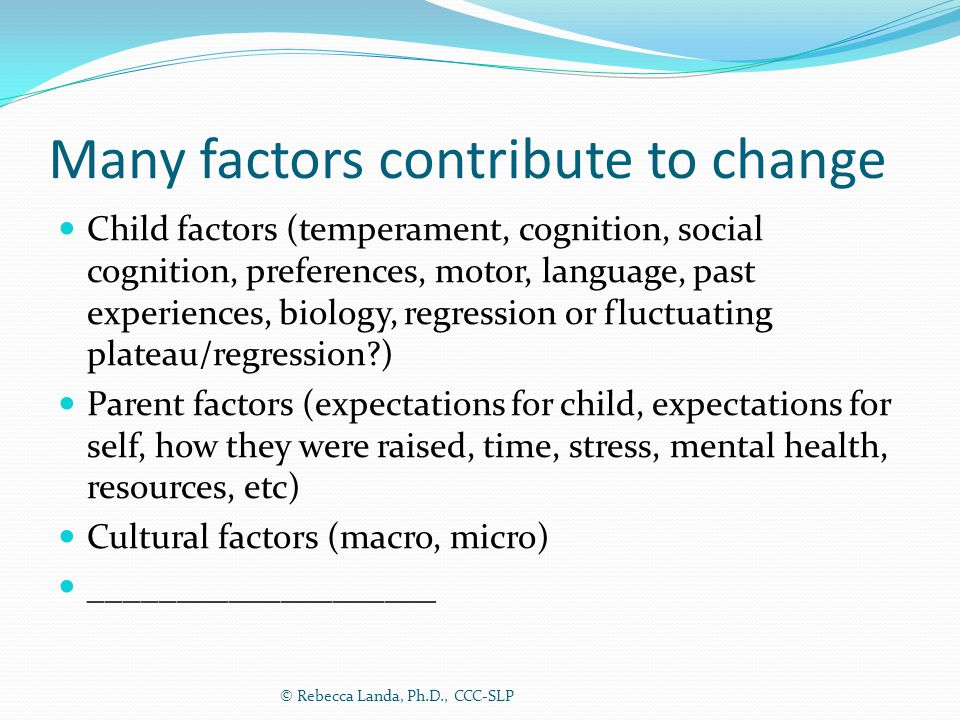 Many factors contribute to change Child factors (temperament, cognition, social cognition, preferences, motor, language, past experiences, biology, re