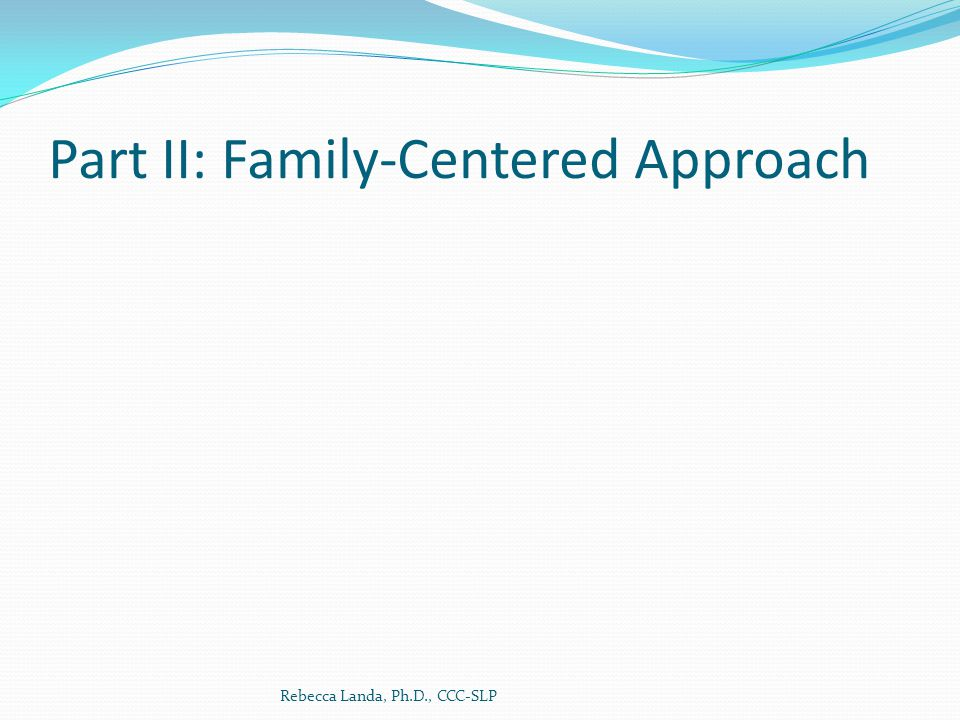 Part II: Family-Centered Approach Rebecca Landa, Ph.D., CCC-SLP