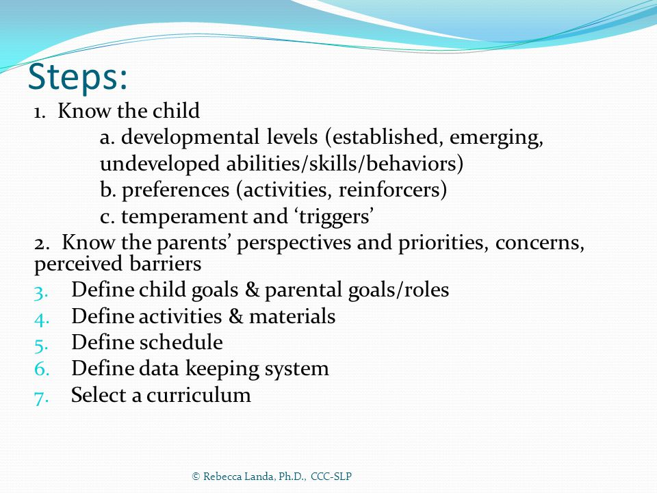 Steps: 1. Know the child a. developmental levels (established, emerging, undeveloped abilities/skills/behaviors) b. preferences (activities, reinforce