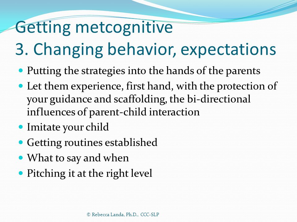 Getting metcognitive 3. Changing behavior, expectations Putting the strategies into the hands of the parents Let them experience, first hand, with the