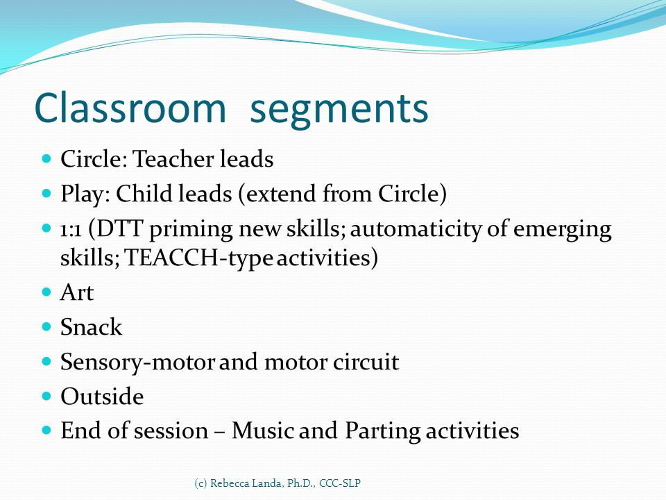 Classroom segments Circle: Teacher leads Play: Child leads (extend from Circle) 1:1 (DTT priming new skills; automaticity of emerging skills; TEACCH-t