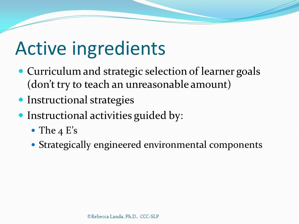Active ingredients Curriculum and strategic selection of learner goals (don't try to teach an unreasonable amount) Instructional strategies Instructio