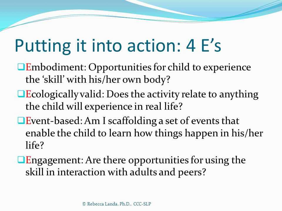 Putting it into action: 4 E's  Embodiment: Opportunities for child to experience the 'skill' with his/her own body?  Ecologically valid: Does the ac