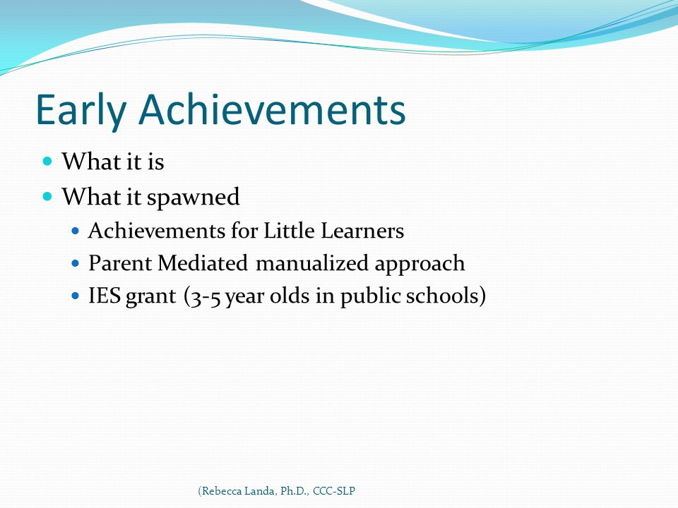 Early Achievements What it is What it spawned Achievements for Little Learners Parent Mediated manualized approach IES grant (3-5 year olds in public