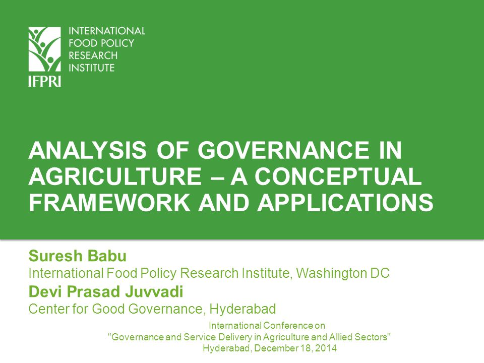 ANALYSIS OF GOVERNANCE IN AGRICULTURE – A CONCEPTUAL FRAMEWORK AND APPLICATIONS Suresh Babu International Food Policy Research Institute, Washington D