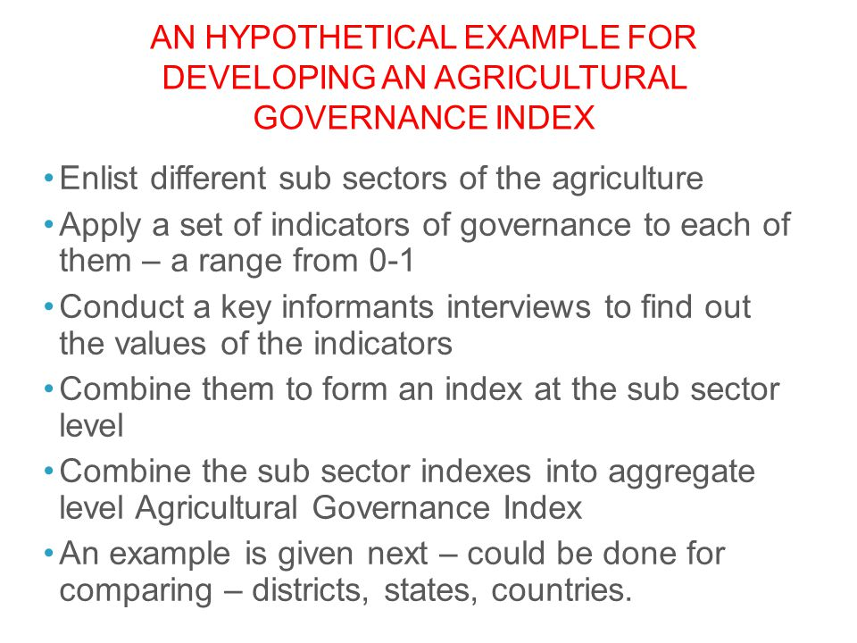 AN HYPOTHETICAL EXAMPLE FOR DEVELOPING AN AGRICULTURAL GOVERNANCE INDEX Enlist different sub sectors of the agriculture Apply a set of indicators of g