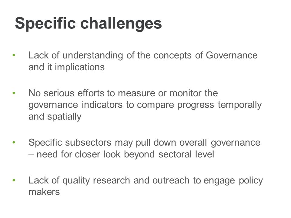 Specific challenges Lack of understanding of the concepts of Governance and it implications No serious efforts to measure or monitor the governance in