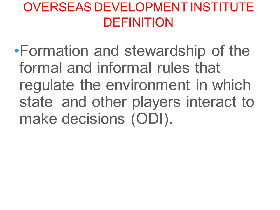 OVERSEAS DEVELOPMENT INSTITUTE DEFINITION Formation and stewardship of the formal and informal rules that regulate the environment in which state and