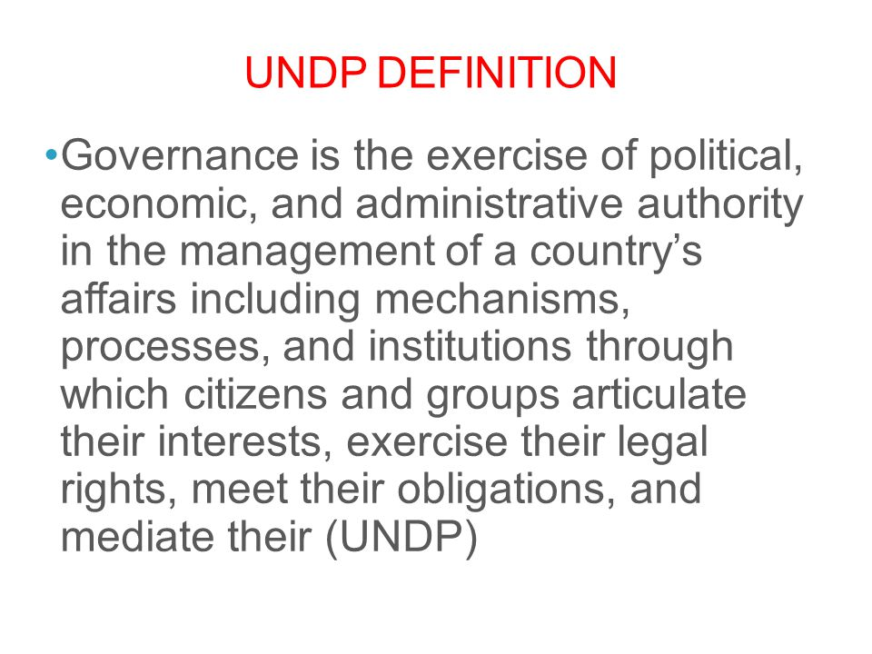 UNDP DEFINITION Governance is the exercise of political, economic, and administrative authority in the management of a country's affairs including mec