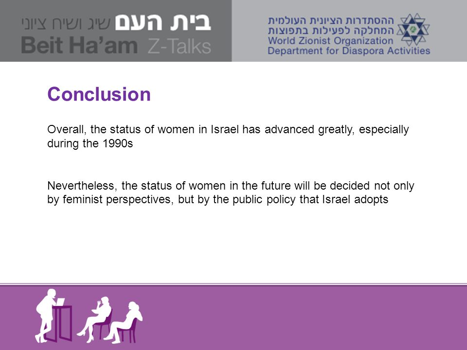 Conclusion Overall, the status of women in Israel has advanced greatly, especially during the 1990s Nevertheless, the status of women in the future wi