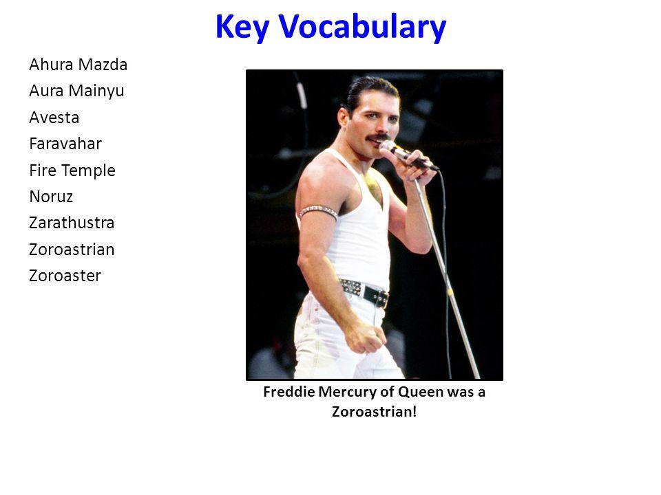 Key Vocabulary Ahura Mazda Aura Mainyu Avesta Faravahar Fire Temple Noruz Zarathustra Zoroastrian Zoroaster Freddie Mercury of Queen was a Zoroastrian