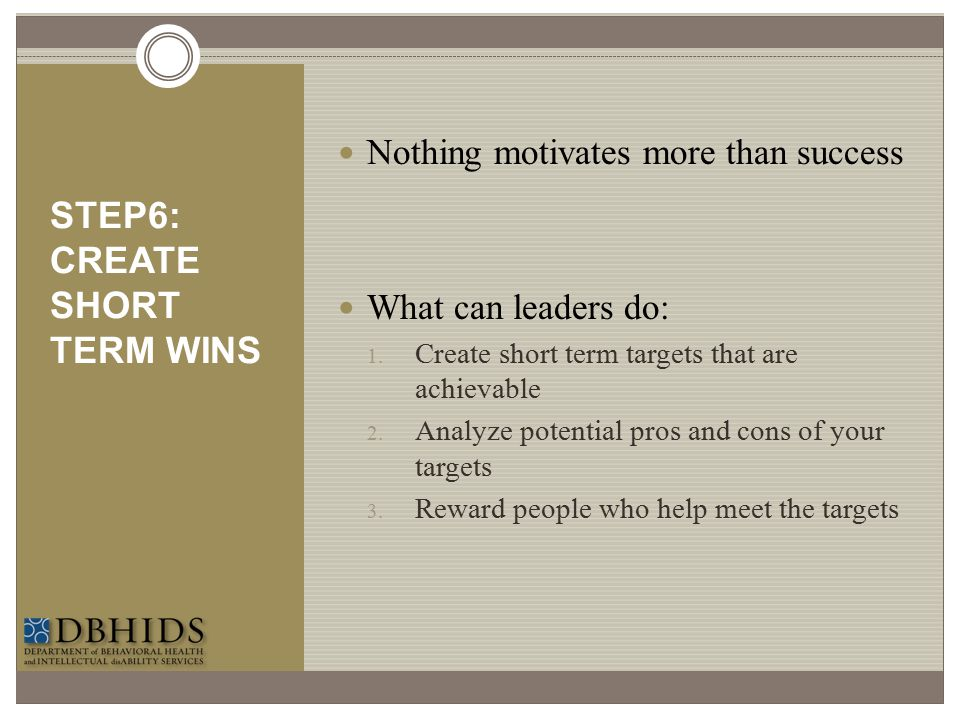 STEP6: CREATE SHORT TERM WINS Nothing motivates more than success What can leaders do: 1. Create short term targets that are achievable 2. Analyze pot