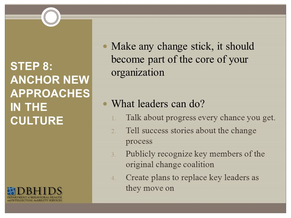 STEP 8: ANCHOR NEW APPROACHES IN THE CULTURE Make any change stick, it should become part of the core of your organization What leaders can do? 1. Tal