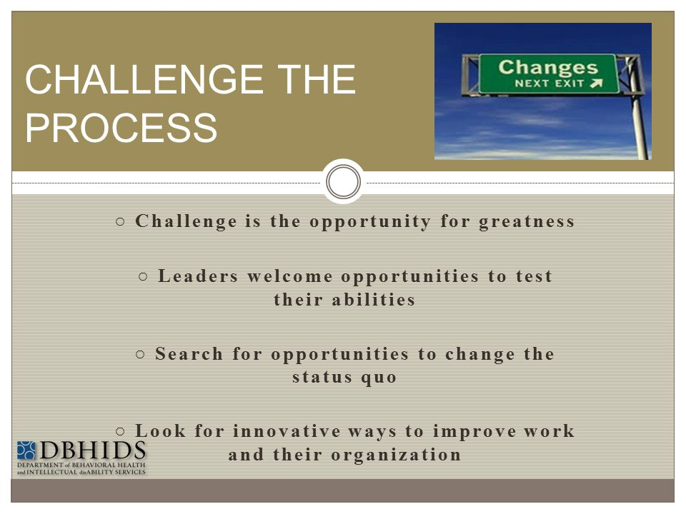 ○ Challenge is the opportunity for greatness ○ Leaders welcome opportunities to test their abilities ○ Search for opportunities to change the status q