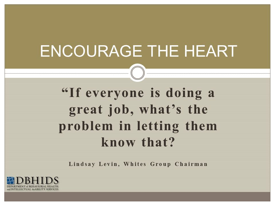 """""""If everyone is doing a great job, what's the problem in letting them know that? Lindsay Levin, Whites Group Chairman ENCOURAGE THE HEART"""